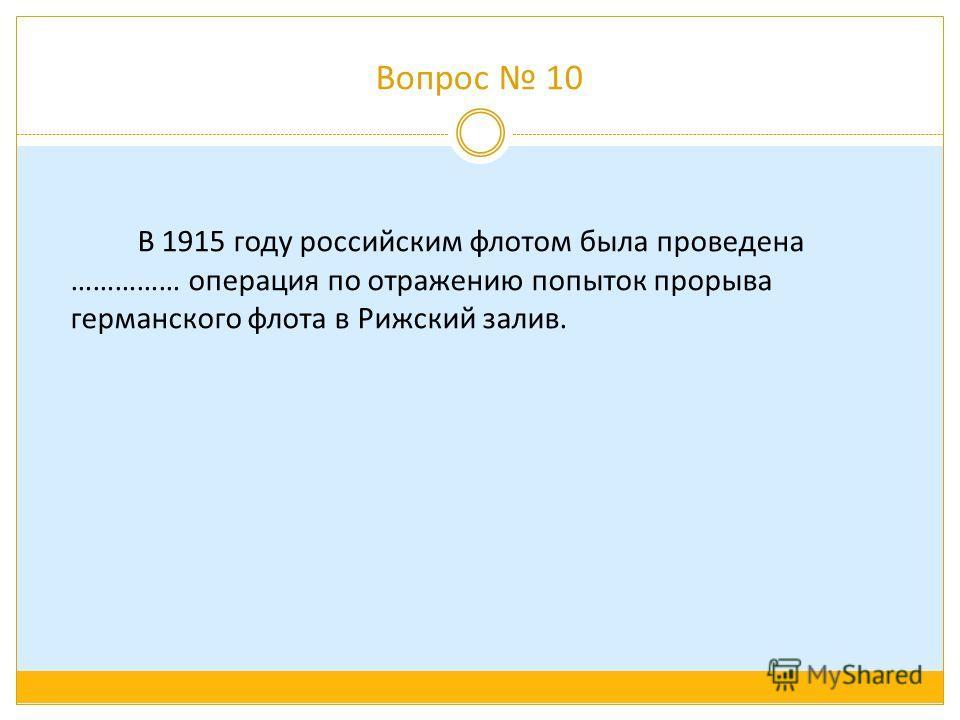 Вопрос 10 В 1915 году российским флотом была проведена …………… операция по отражению попыток прорыва германского флота в Рижский залив.