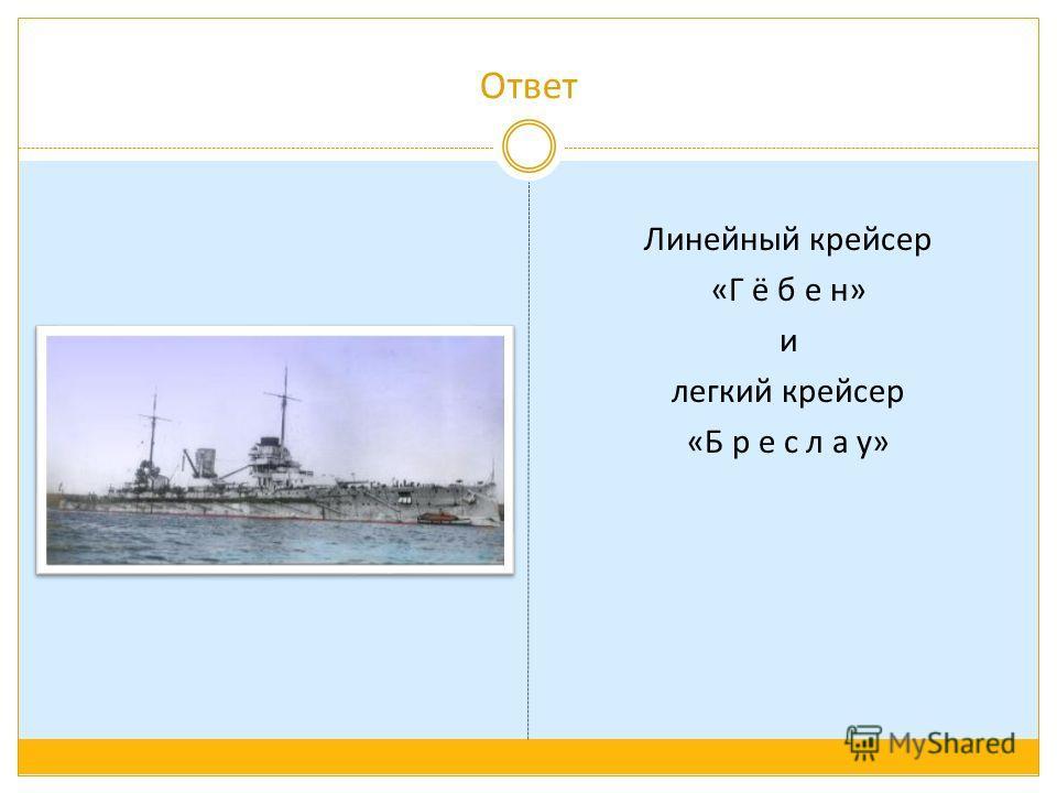Ответ Линейный крейсер «Г ё б е н» и легкий крейсер «Б р е с л а у»
