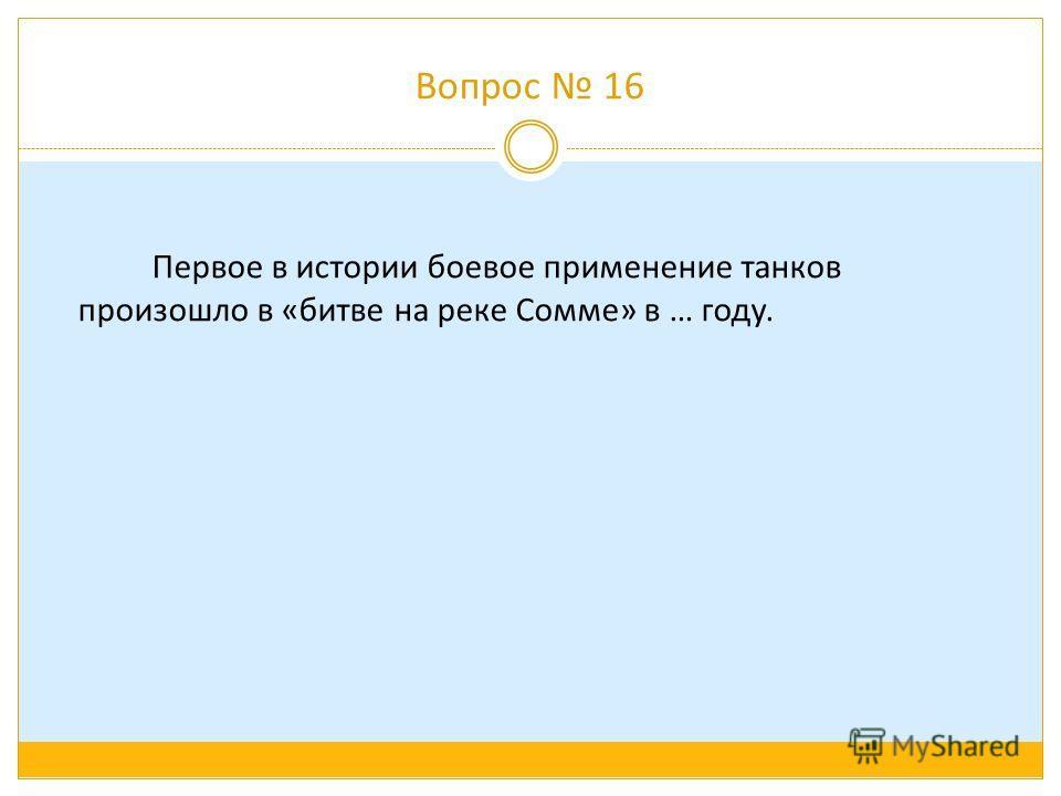 Вопрос 16 Первое в истории боевое применение танков произошло в «битве на реке Сомме» в … году.