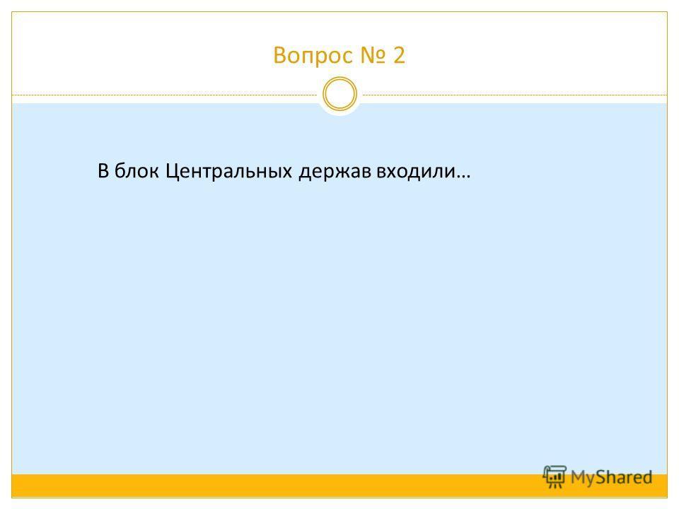 Вопрос 2 В блок Центральных держав входили…
