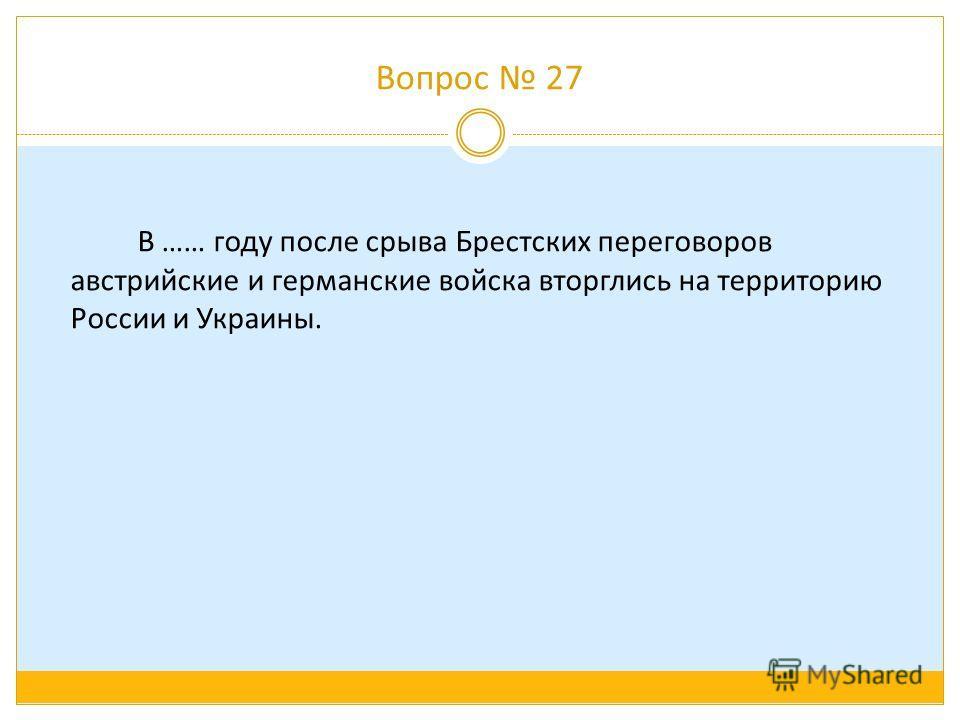 Вопрос 27 В …… году после срыва Брестских переговоров австрийские и германские войска вторглись на территорию России и Украины.