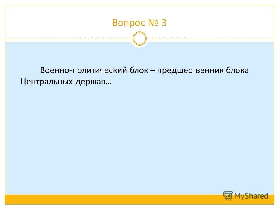 Вопрос 3 Военно-политический блок – предшественник блока Центральных держав…