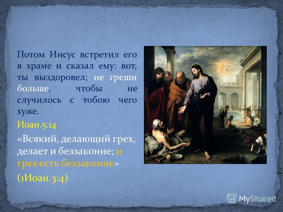 Потом Иисус встретил его в храме и сказал ему: вот, ты выздоровел; не греши больше, чтобы не случилось с тобою чего хуже. Иоан.5:14 «Всякий, делающий грех, делает и беззаконие; и грех есть беззаконие» (1Иоан.3:4)
