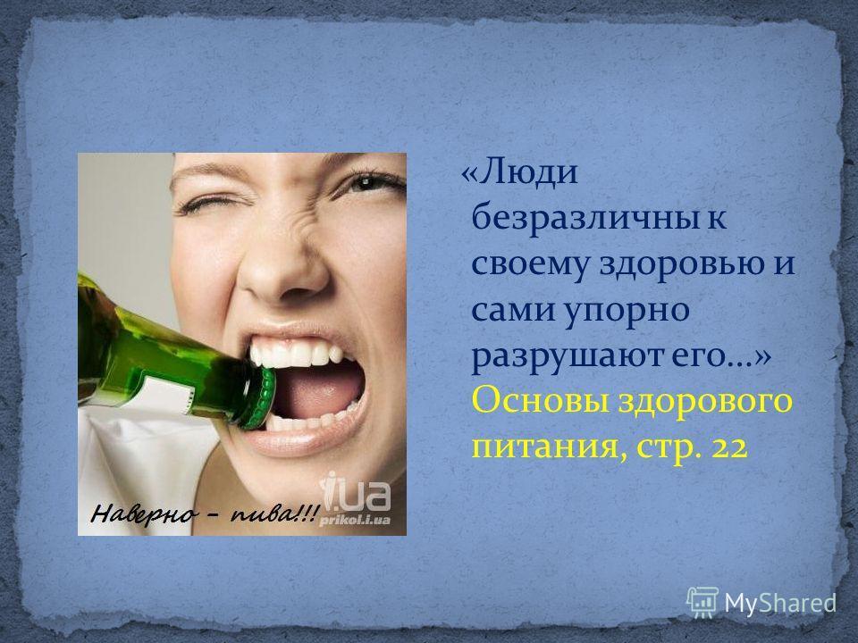 «Люди безразличны к своему здоровью и сами упорно разрушают его…» Основы здорового питания, стр. 22