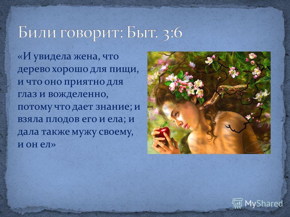 «И увидела жена, что дерево хорошо для пищи, и что оно приятно для глаз и вожделенно, потому что дает знание; и взяла плодов его и ела; и дала также мужу своему, и он ел»