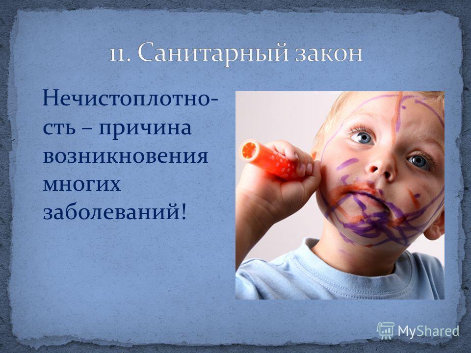 Нечистоплотно- сть – причина возникновения многих заболеваний!