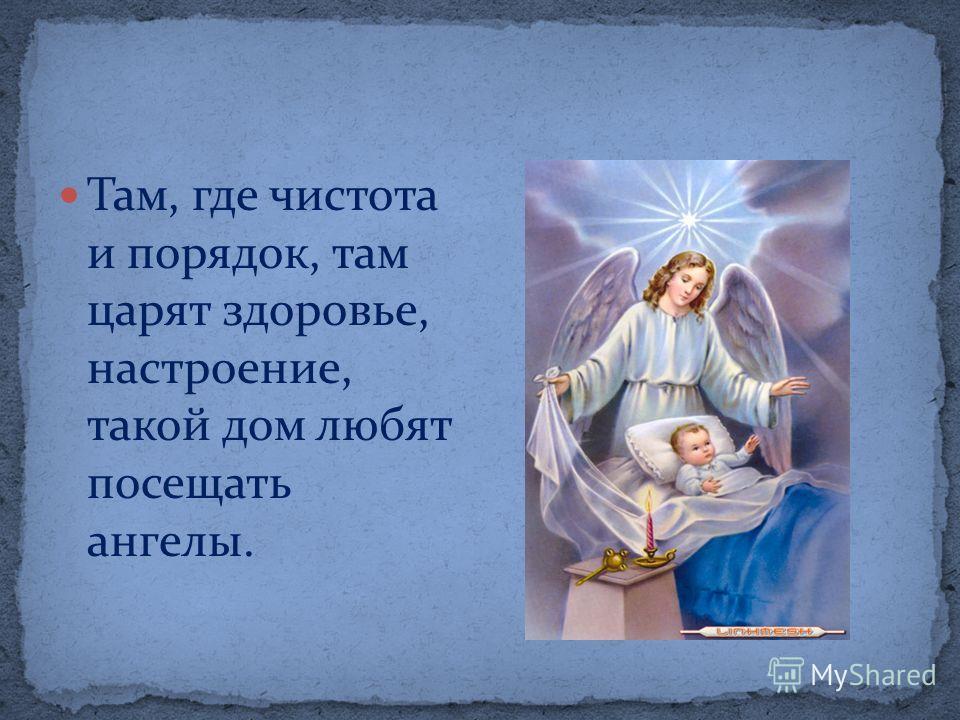 Там, где чистота и порядок, там царят здоровье, настроение, такой дом любят посещать ангелы.
