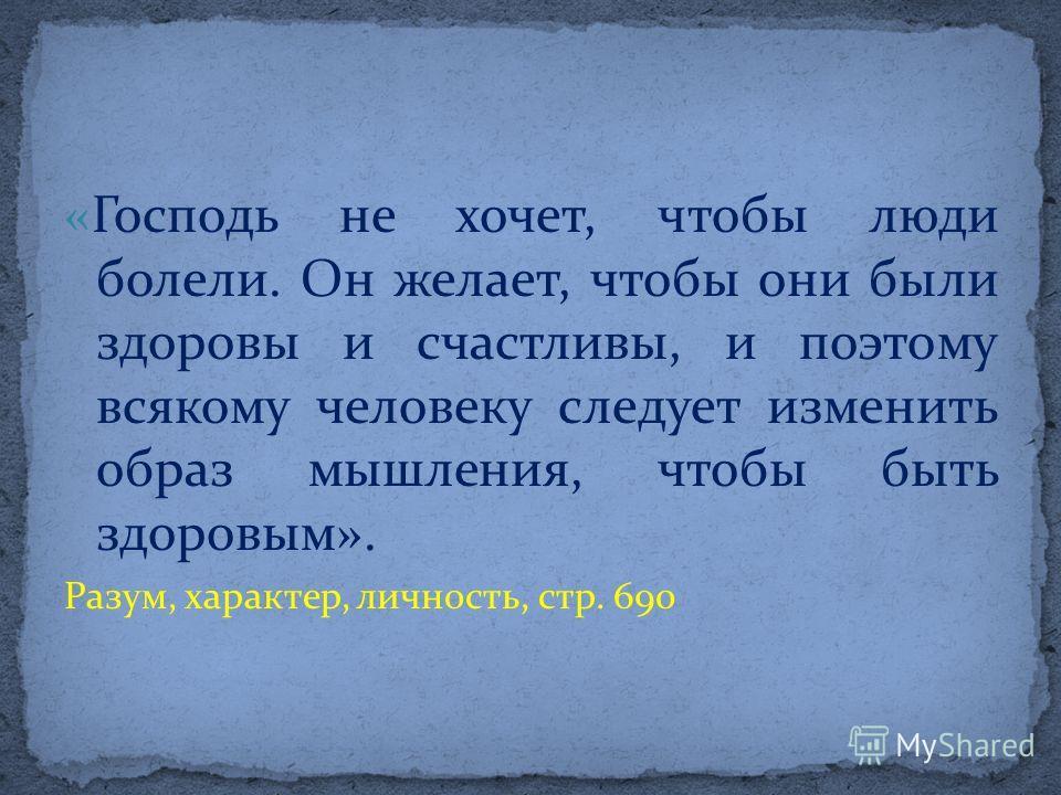 «Господь не хочет, чтобы люди болели. Он желает, чтобы они были здоровы и счастливы, и поэтому всякому человеку следует изменить образ мышления, чтобы быть здоровым». Разум, характер, личность, стр. 690