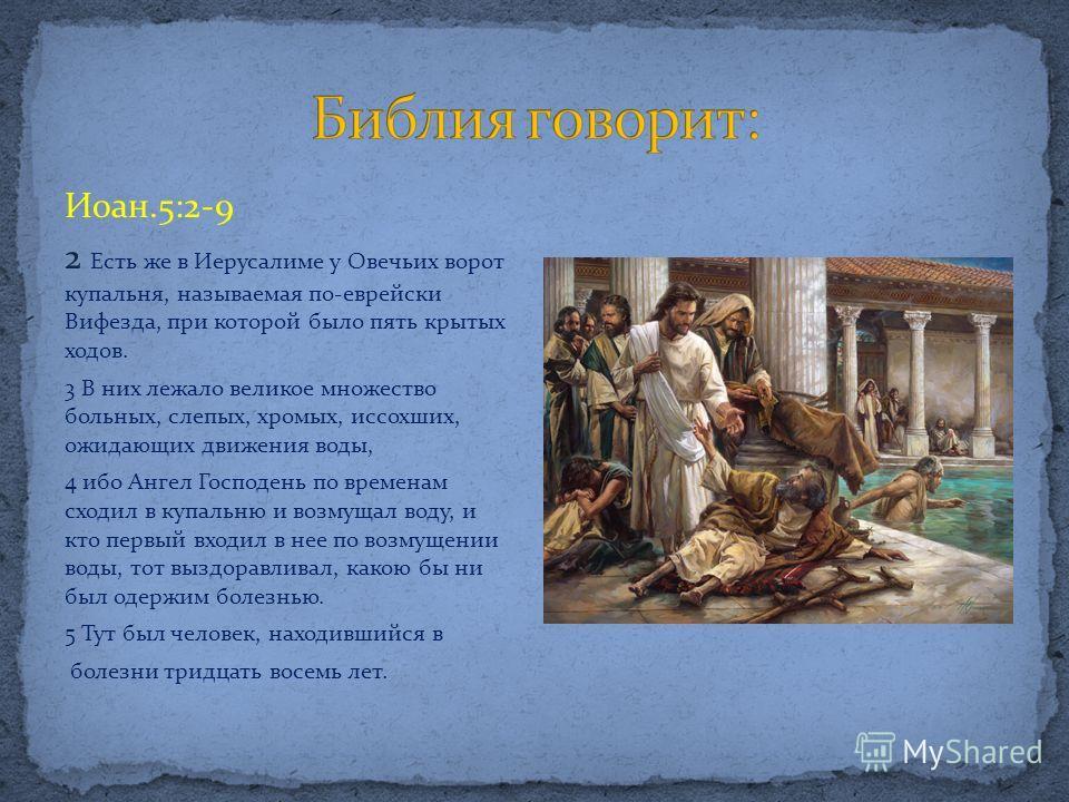 Иоан.5:2-9 2 Есть же в Иерусалиме у Овечьих ворот купальня, называемая по-еврейски Вифезда, при которой было пять крытых ходов. 3 В них лежало великое множество больных, слепых, хромых, иссохших, ожидающих движения воды, 4 ибо Ангел Господень по врем