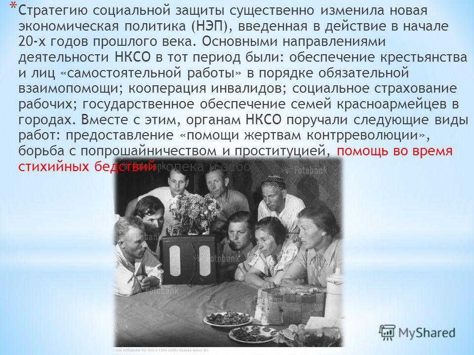 * Стратегию социальной защиты существенно изменила новая экономическая политика (НЭП), введенная в действие в начале 20-х годов прошлого века. Основными направлениями деятельности НКСО в тот период были: обеспечение крестьянства и лиц «самостоятельно
