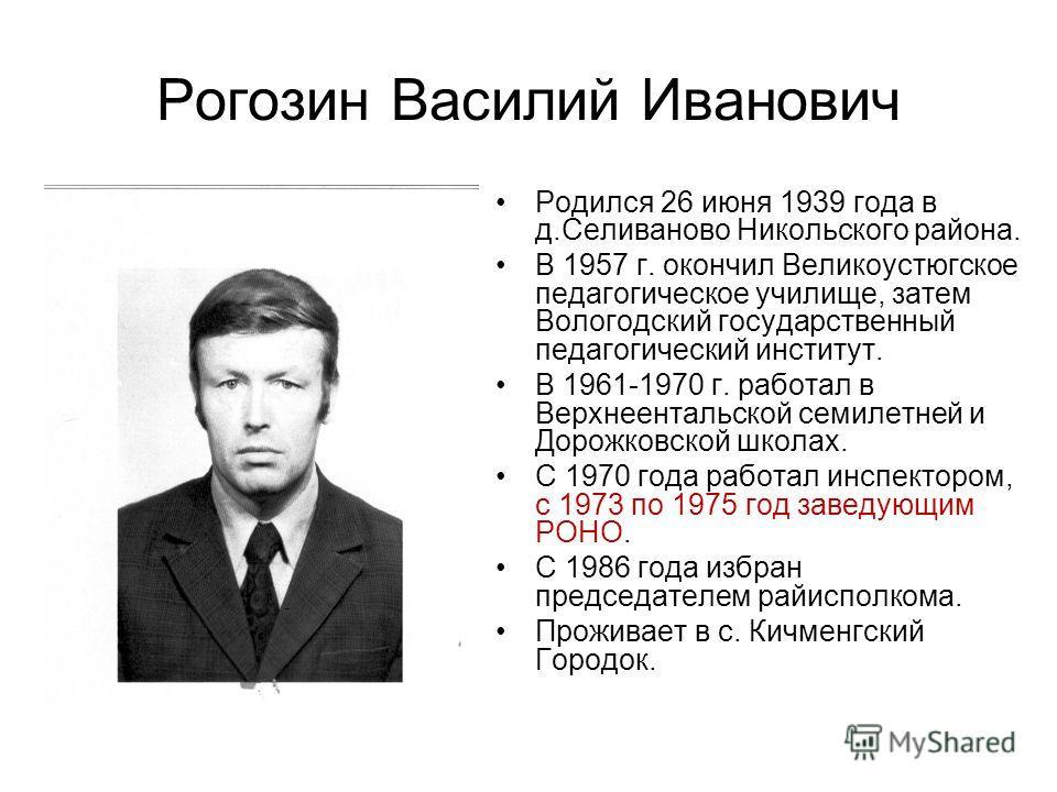 Рогозин Василий Иванович Родился 26 июня 1939 года в д.Селиваново Никольского района. В 1957 г. окончил Великоустюгское педагогическое училище, затем Вологодский государственный педагогический институт. В 1961-1970 г. работал в Верхнеентальской семил