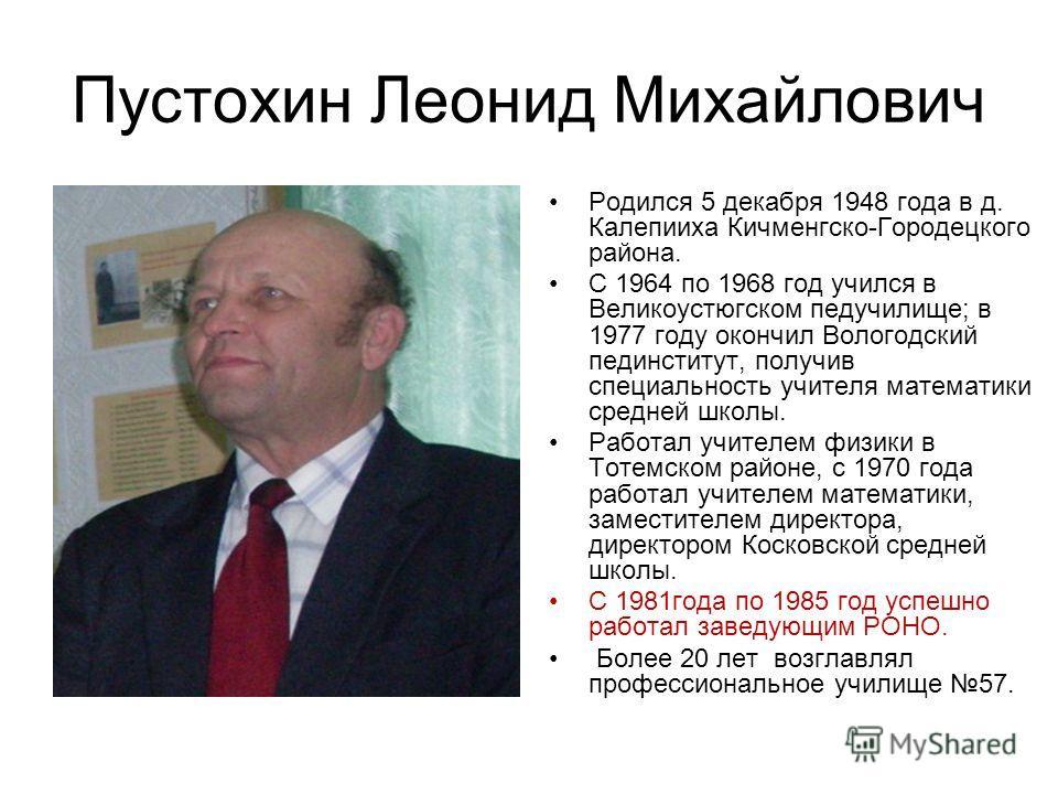 Пустохин Леонид Михайлович Родился 5 декабря 1948 года в д. Калепииха Кичменгско-Городецкого района. С 1964 по 1968 год учился в Великоустюгском педучилище; в 1977 году окончил Вологодский пединститут, получив специальность учителя математики средней