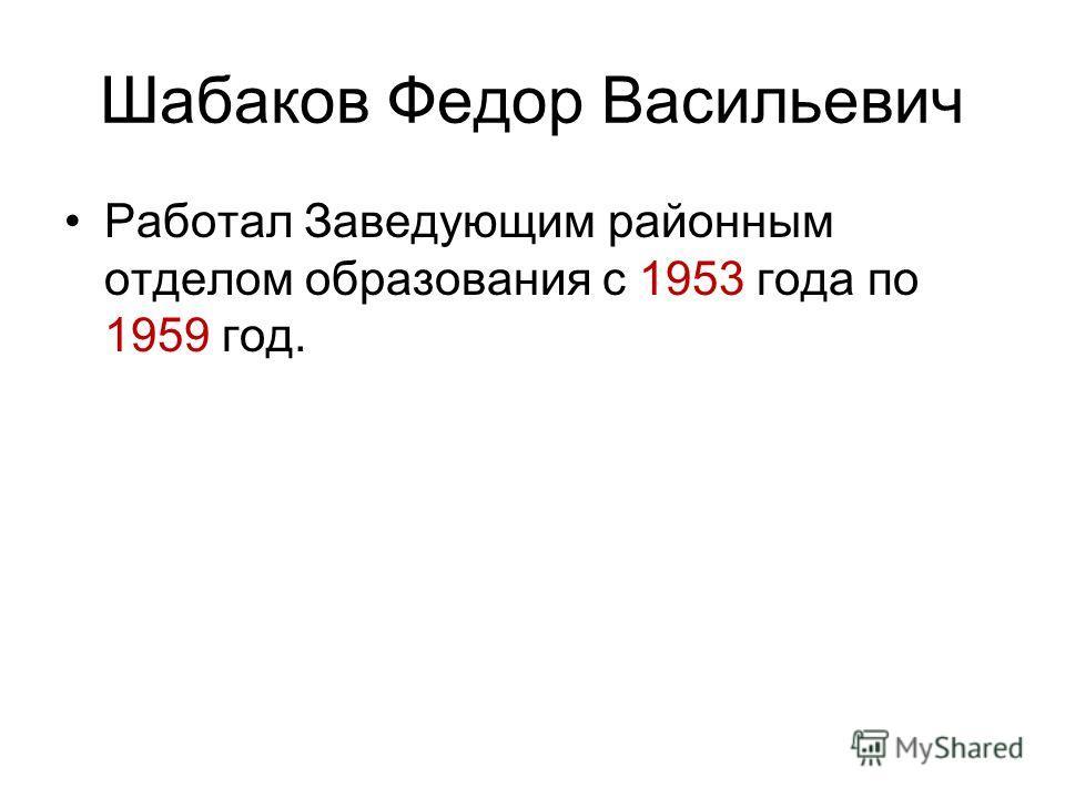 Шабаков Федор Васильевич Работал Заведующим районным отделом образования с 1953 года по 1959 год.