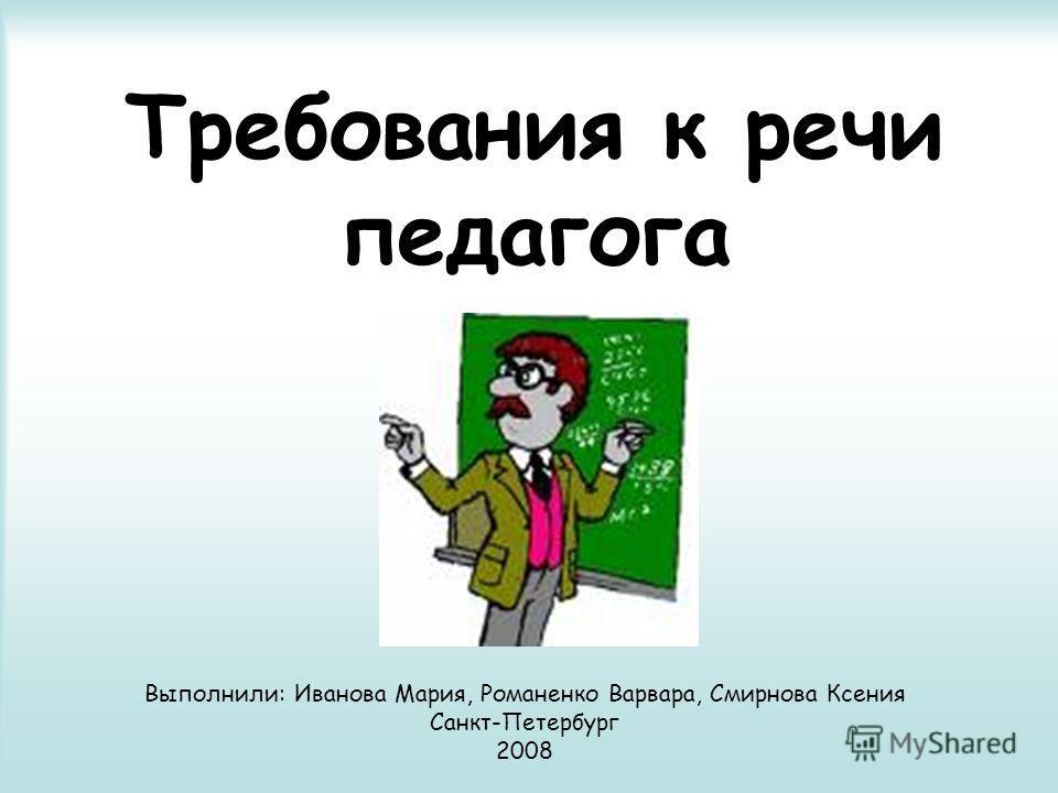 Требования к речи педагога Выполнили: Иванова Мария, Романенко Варвара, Смирнова Ксения Санкт-Петербург 2008