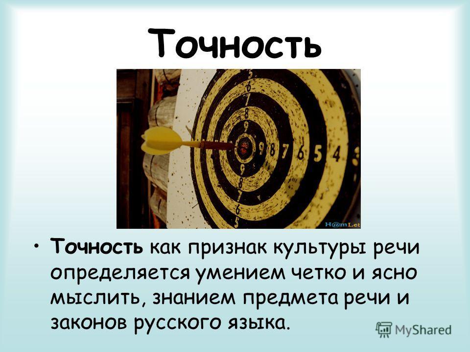 Точность Точность как признак культуры речи определяется умением четко и ясно мыслить, знанием предмета речи и законов русского языка.