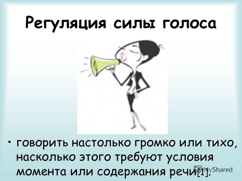 Регуляция силы голоса говорить настолько громко или тихо, насколько этого требуют условия момента или содержания речи [1].