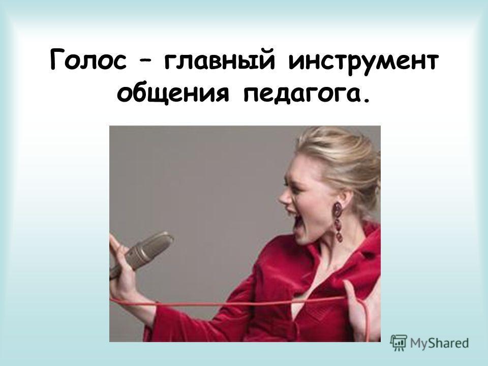 Голос – главный инструмент общения педагога.