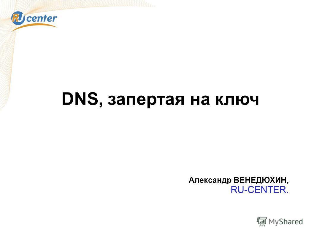 DNS, запертая на ключ Александр ВЕНЕДЮХИН, RU-CENTER.