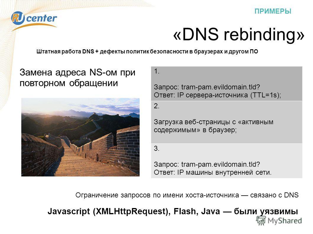 ПРИМЕРЫ «DNS rebinding» Штатная работа DNS + дефекты политик безопасности в браузерах и другом ПО Замена адреса NS-ом при повторном обращении 1. Запрос: tram-pam.evildomain.tld? Ответ: IP сервера-источника (TTL=1s); 2. Загрузка веб-страницы с «активн