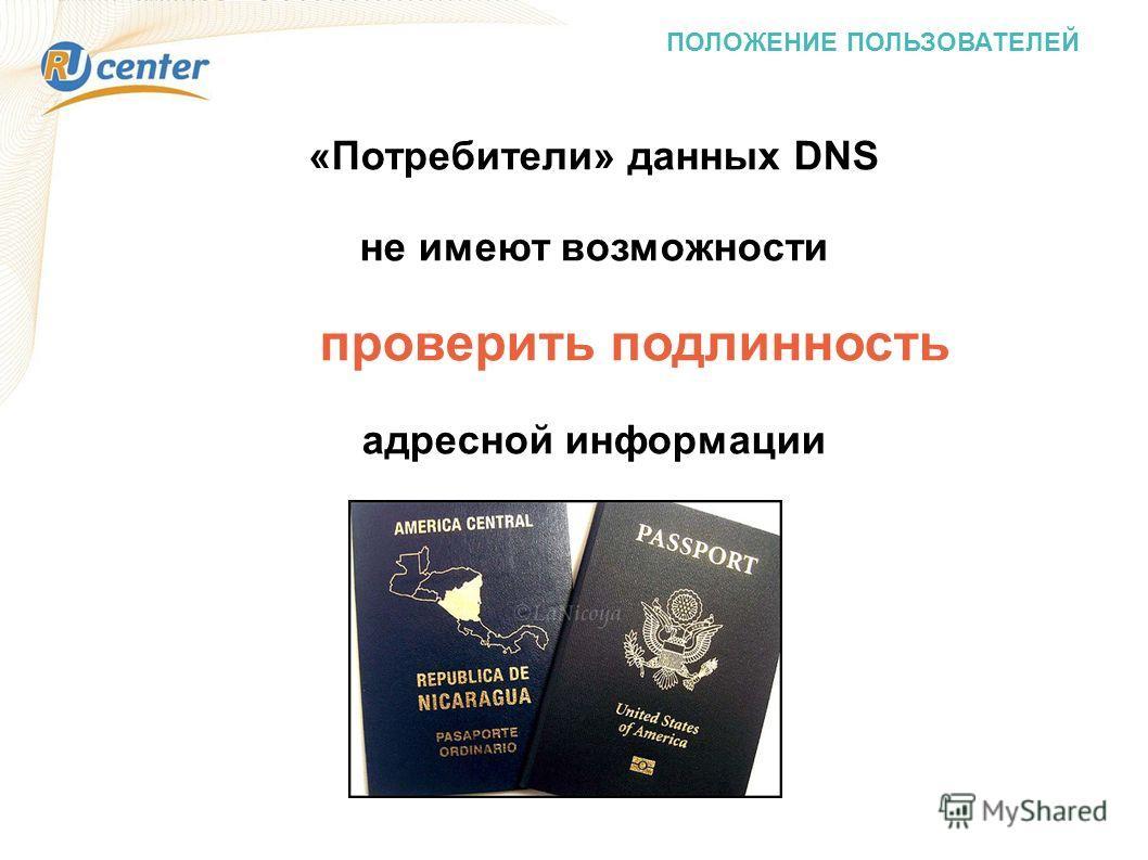 ПОЛОЖЕНИЕ ПОЛЬЗОВАТЕЛЕЙ «Потребители» данных DNS не имеют возможности проверить подлинность адресной информации