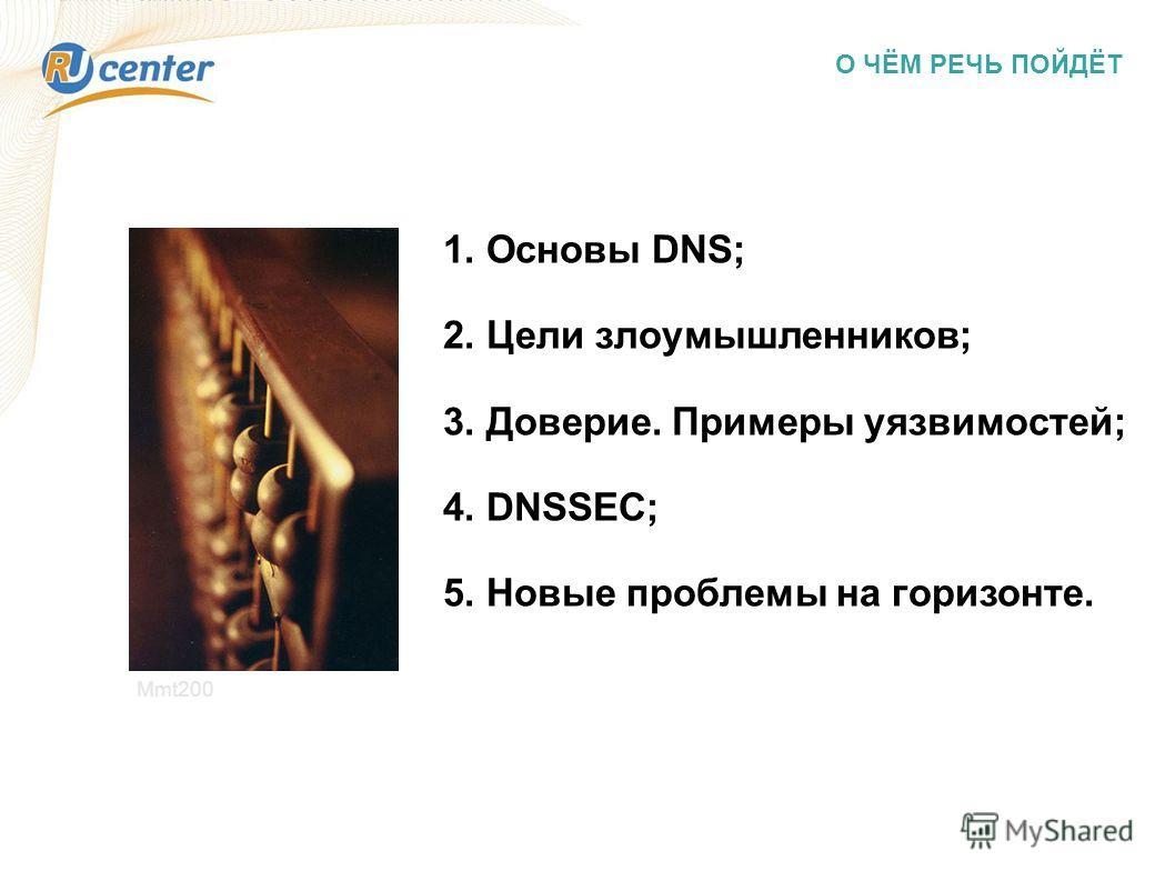 О ЧЁМ РЕЧЬ ПОЙДЁТ 1. Основы DNS; 2. Цели злоумышленников; 3. Доверие. Примеры уязвимостей; 4. DNSSEC; 5. Новые проблемы на горизонте. Mmt200
