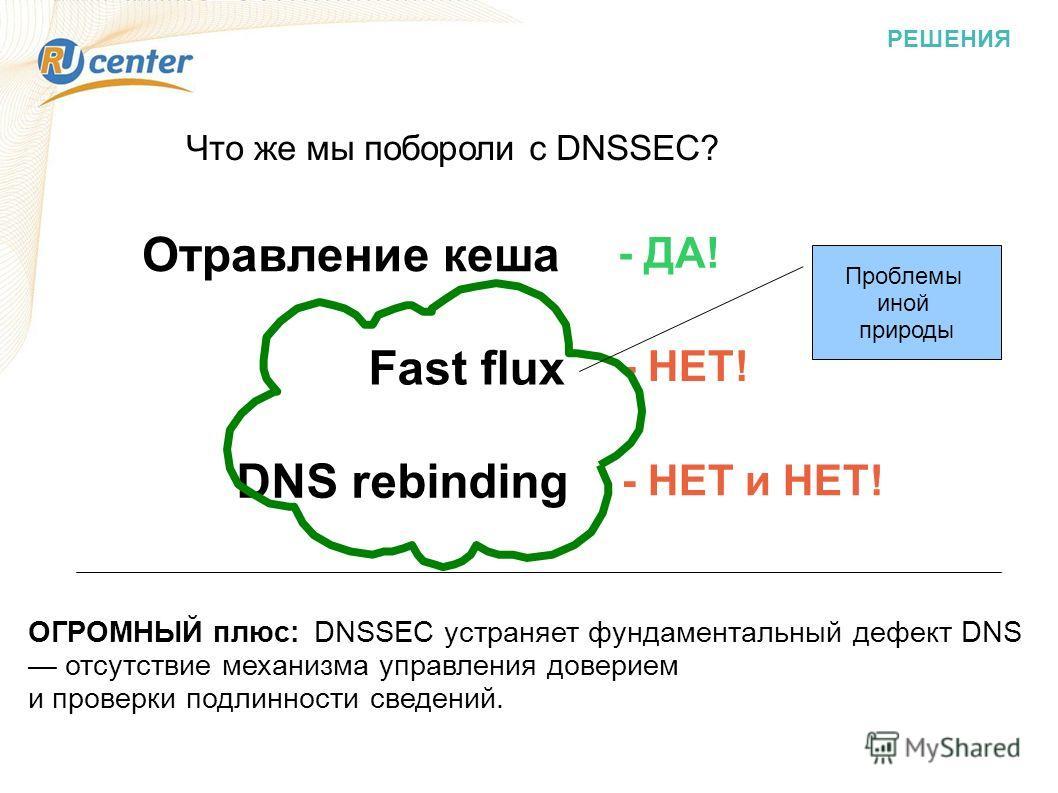 РЕШЕНИЯ Что же мы побороли с DNSSEC? Отравление кеша Fast flux DNS rebinding - ДА! - НЕТ! - НЕТ и НЕТ! ОГРОМНЫЙ плюс: DNSSEC устраняет фундаментальный дефект DNS отсутствие механизма управления доверием и проверки подлинности сведений. Проблемы иной