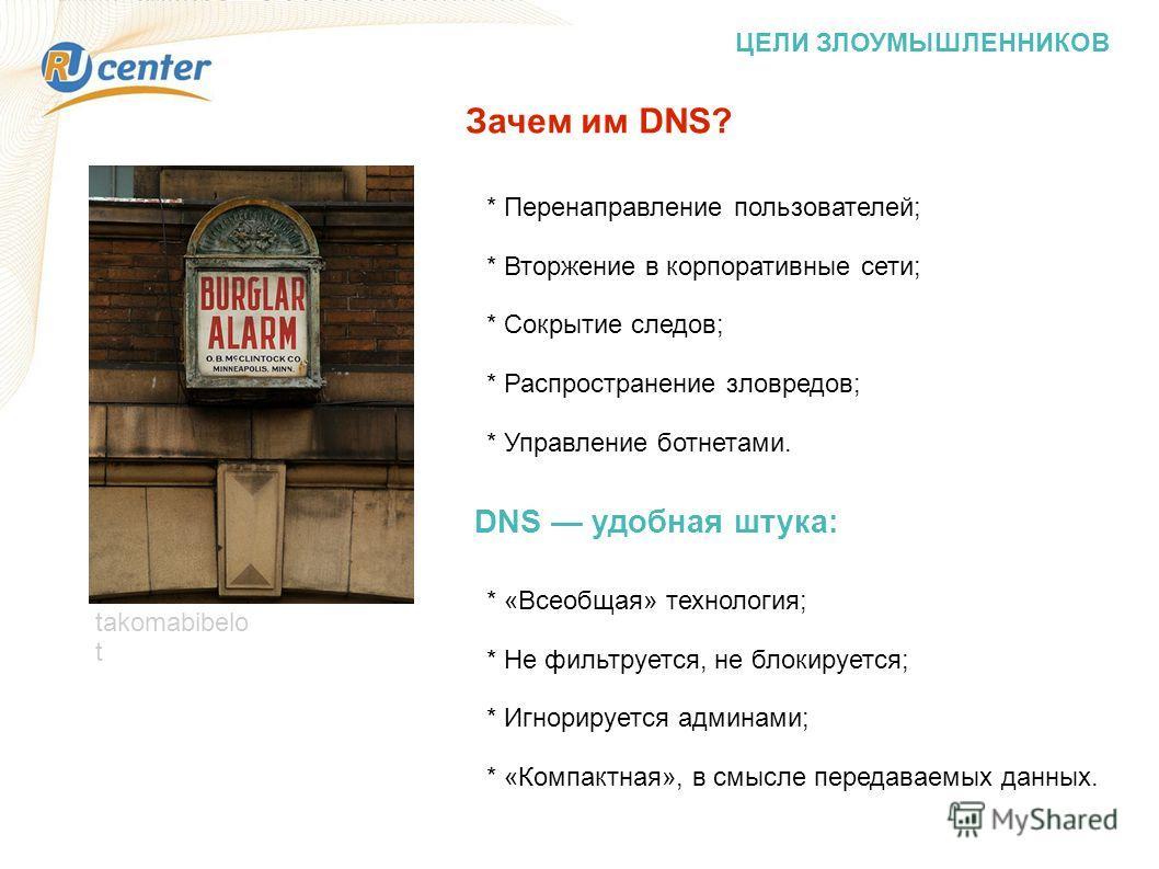 ЦЕЛИ ЗЛОУМЫШЛЕННИКОВ takomabibelo t * Перенаправление пользователей; * Вторжение в корпоративные сети; * Сокрытие следов; * Распространение зловредов; * Управление ботнетами. Зачем им DNS? DNS удобная штука: * «Всеобщая» технология; * Не фильтруется,