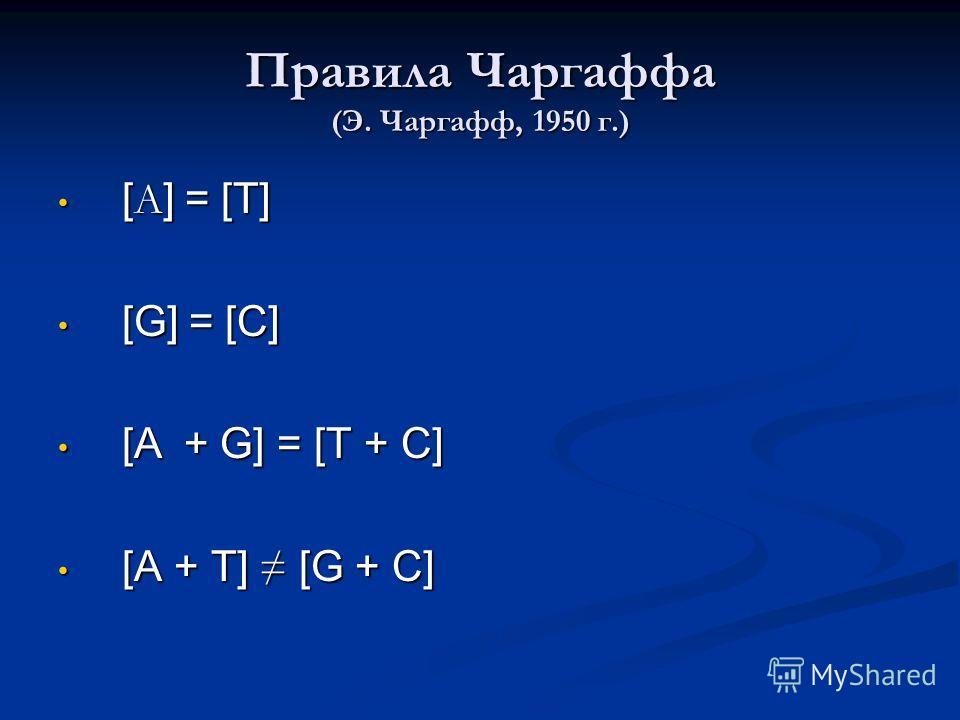 Правила Чаргаффа (Э. Чаргафф, 1950 г.) [ А ] = [T] [ А ] = [T] [G] = [C] [G] = [C] [ A + G] = [T + C ] [ A + G] = [T + C ] [A + T] [G + C] [A + T] [G + C]