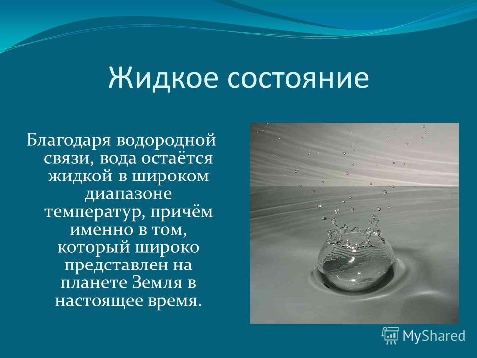 Жидкое состояние Благодаря водородной связи, вода остаётся жидкой в широком диапазоне температур, причём именно в том, который широко представлен на планете Земля в настоящее время.