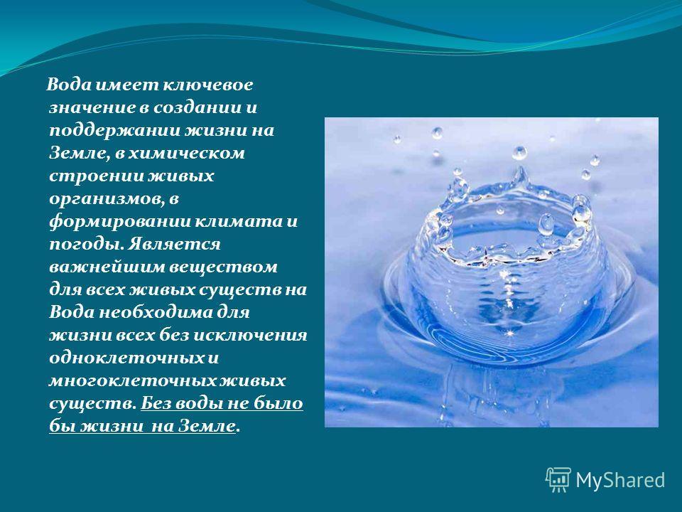 Вода имеет ключевое значение в создании и поддержании жизни на Земле, в химическом строении живых организмов, в формировании климата и погоды. Является важнейшим веществом для всех живых существ на Вода необходима для жизни всех без исключения однокл