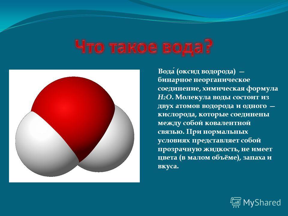 Вода (оксид водорода) бинарное неорганическое соединение, химическая формула Н 2 O. Молекула воды состоит из двух атомов водорода и одного кислорода, которые соединены между собой ковалентной связью. При нормальных условиях представляет собой прозрач