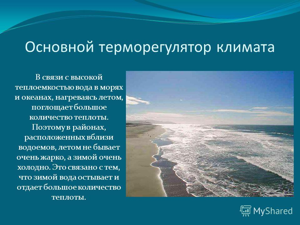 Основной терморегулятор климата В связи с высокой теплоемкостью вода в морях и океанах, нагреваясь летом, поглощает большое количество теплоты. Поэтому в районах, расположенных вблизи водоемов, летом не бывает очень жарко, а зимой очень холодно. Это