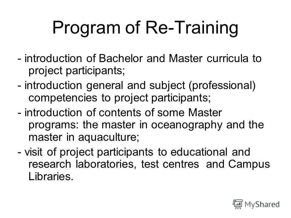 Program of Re-Training - introduction of Bachelor and Master curricula to project participants; - introduction general and subject (professional) competencies to project participants; - introduction of contents of some Master programs: the master in