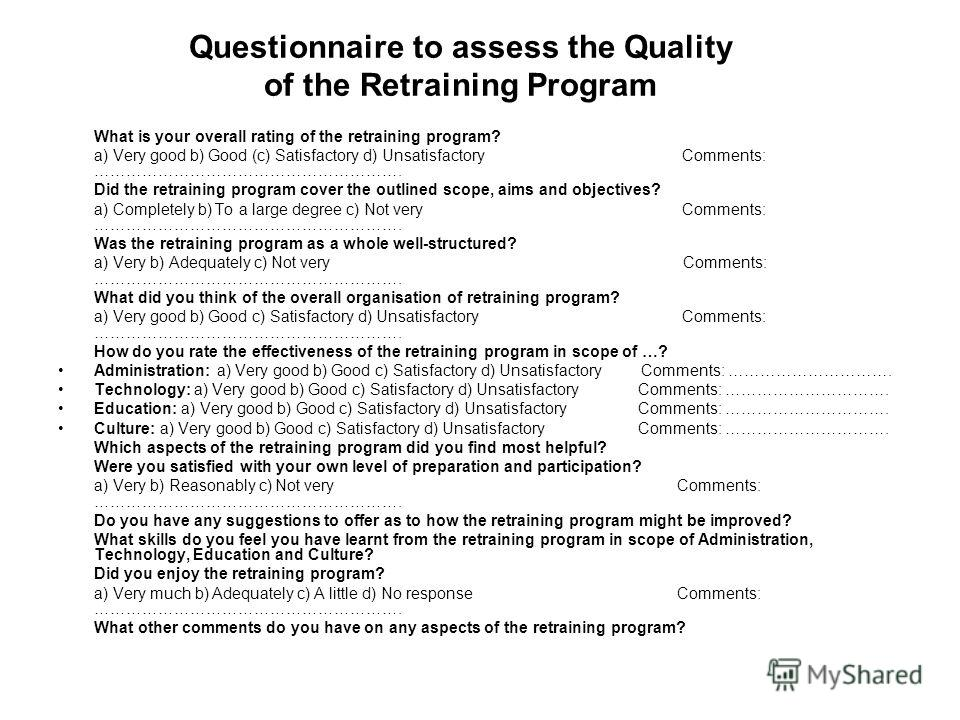 Questionnaire to assess the Quality of the Retraining Program What is your overall rating of the retraining program? a) Very good b) Good (c) Satisfactory d) Unsatisfactory Comments: …………………………………………………. Did the retraining program cover the outlined
