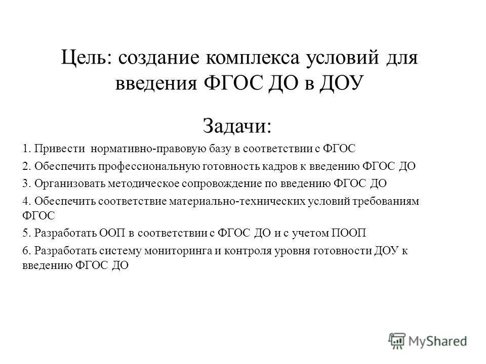Цель: создание комплекса условий для введения ФГОС ДО в ДОУ Задачи: 1. Привести нормативно-правовую базу в соответствии с ФГОС 2. Обеспечить профессиональную готовность кадров к введению ФГОС ДО 3. Организовать методическое сопровождение по введению