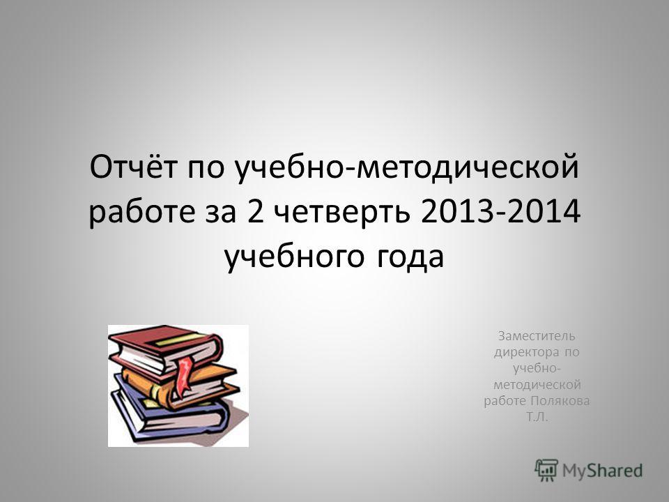 Отчёт по учебно-методической работе за 2 четверть 2013-2014 учебного года Заместитель директора по учебно- методической работе Полякова Т.Л.