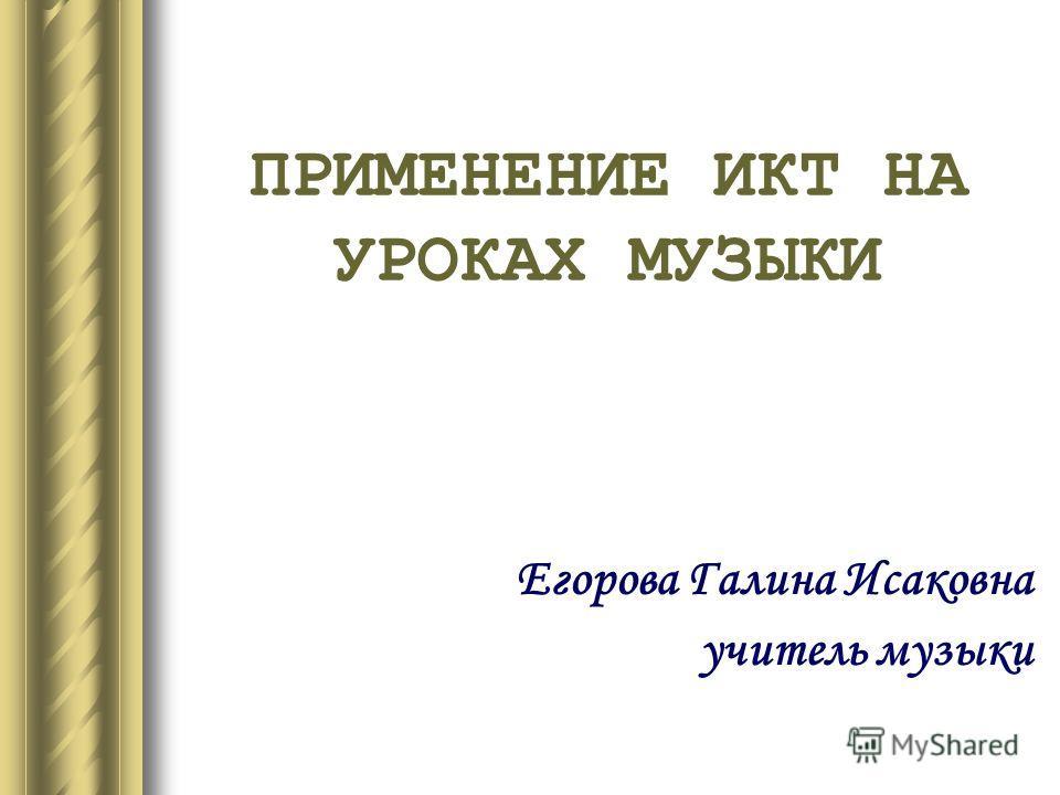ПРИМЕНЕНИЕ ИКТ НА УРОКАХ МУЗЫКИ Егорова Галина Исаковна учитель музыки