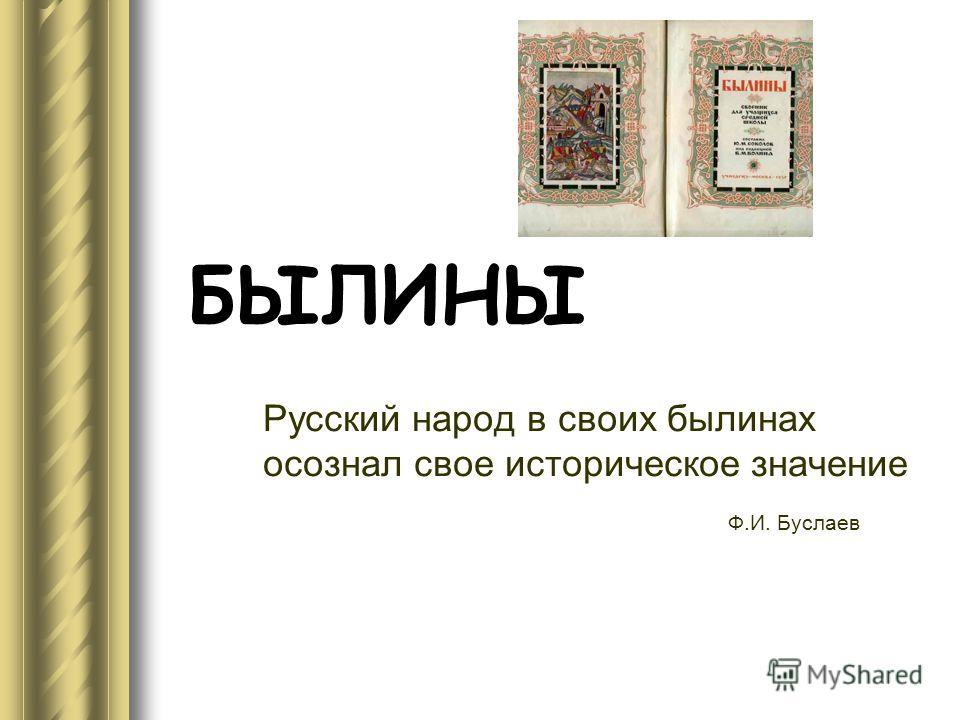 БЫЛИНЫ Русский народ в своих былинах осознал свое историческое значение Ф.И. Буслаев