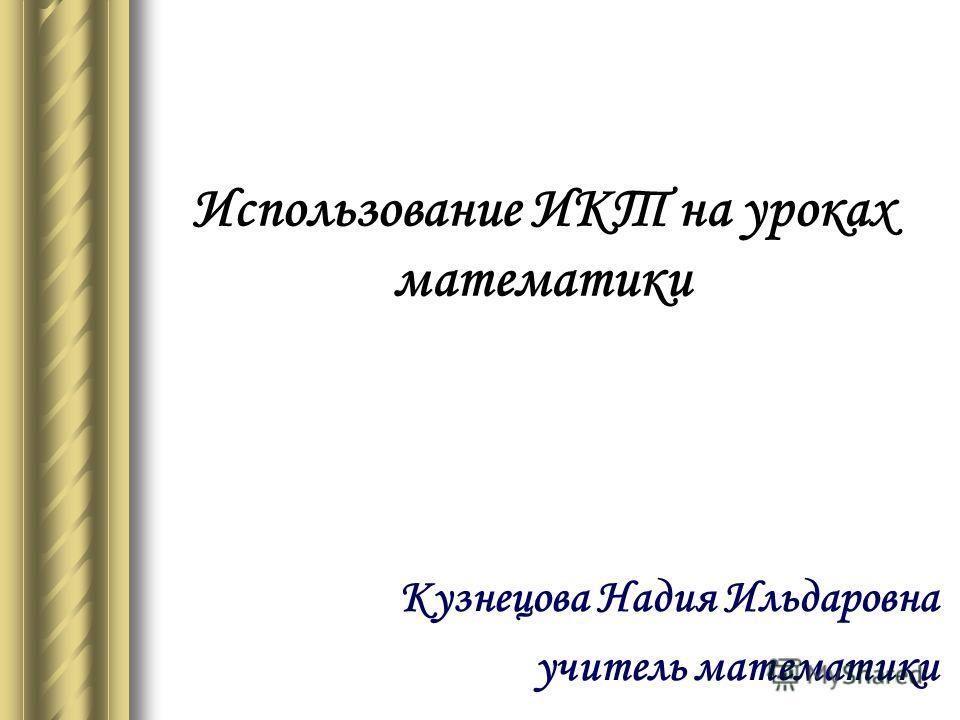 Использование ИКТ на уроках математики Кузнецова Надия Ильдаровна учитель математики
