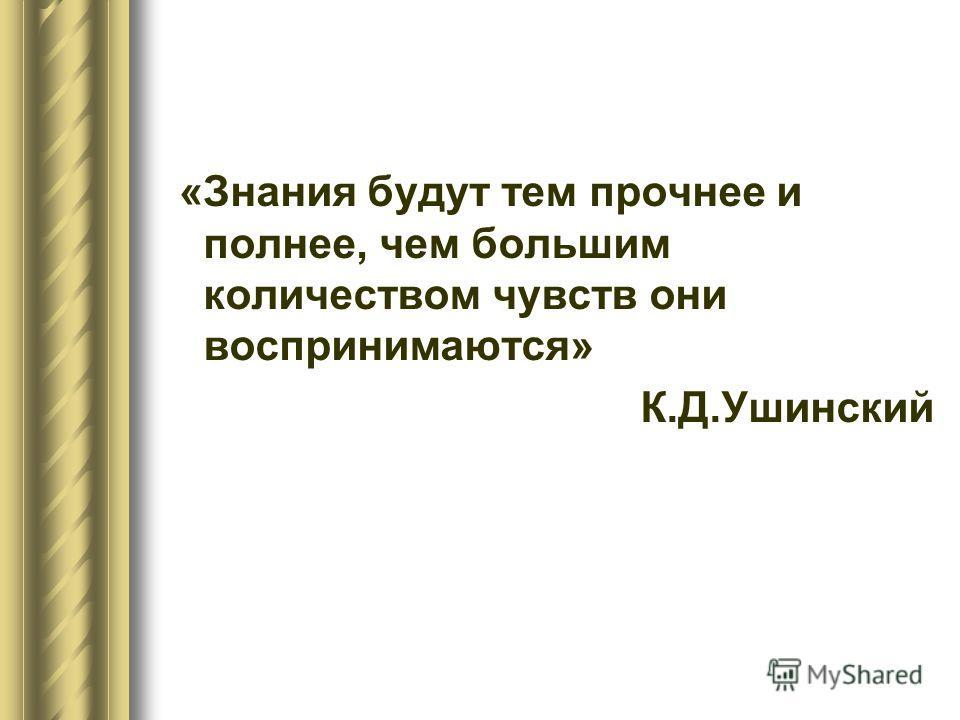 «Знания будут тем прочнее и полнее, чем большим количеством чувств они воспринимаются» К.Д.Ушинский