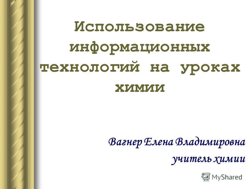 Использование информационных технологий на уроках химии Вагнер Елена Владимировна учитель химии