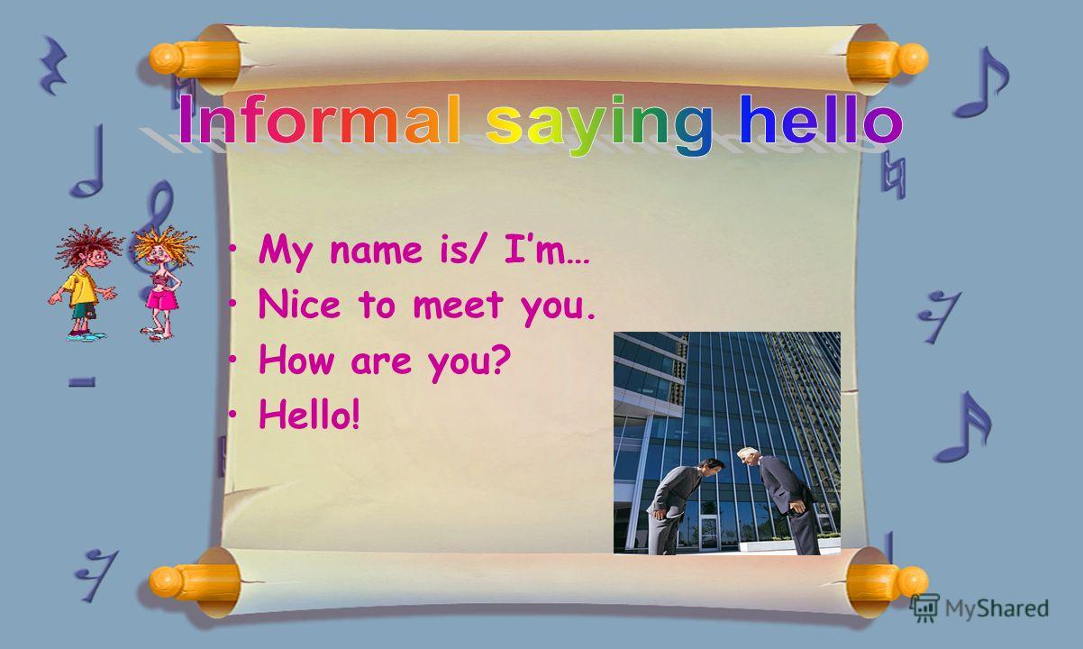 My name is/ Im… Nice to meet you. How are you? Hello!