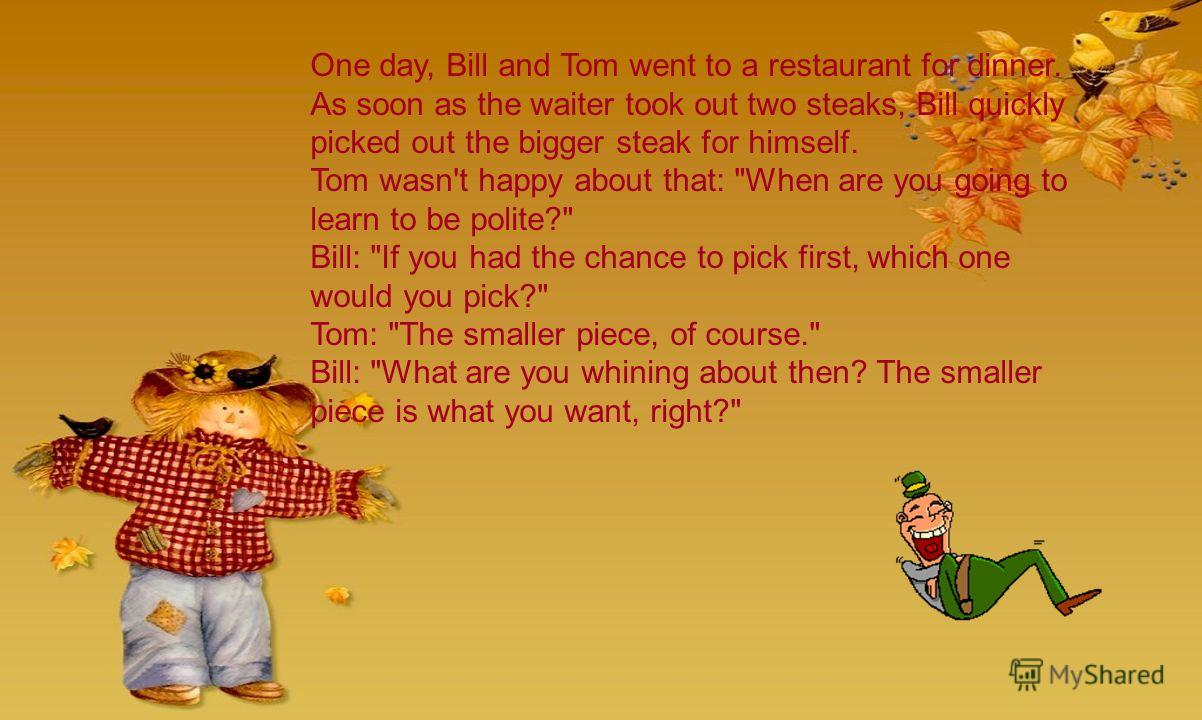 One day, Bill and Tom went to a restaurant for dinner. As soon as the waiter took out two steaks, Bill quickly picked out the bigger steak for himself. Tom wasn't happy about that: