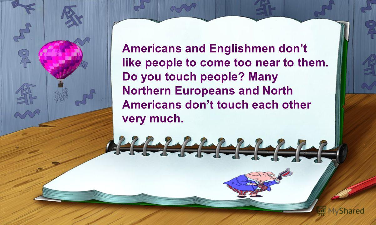 Americans and Englishmen dont like people to come too near to them. Do you touch people? Many Northern Europeans and North Americans dont touch each other very much.