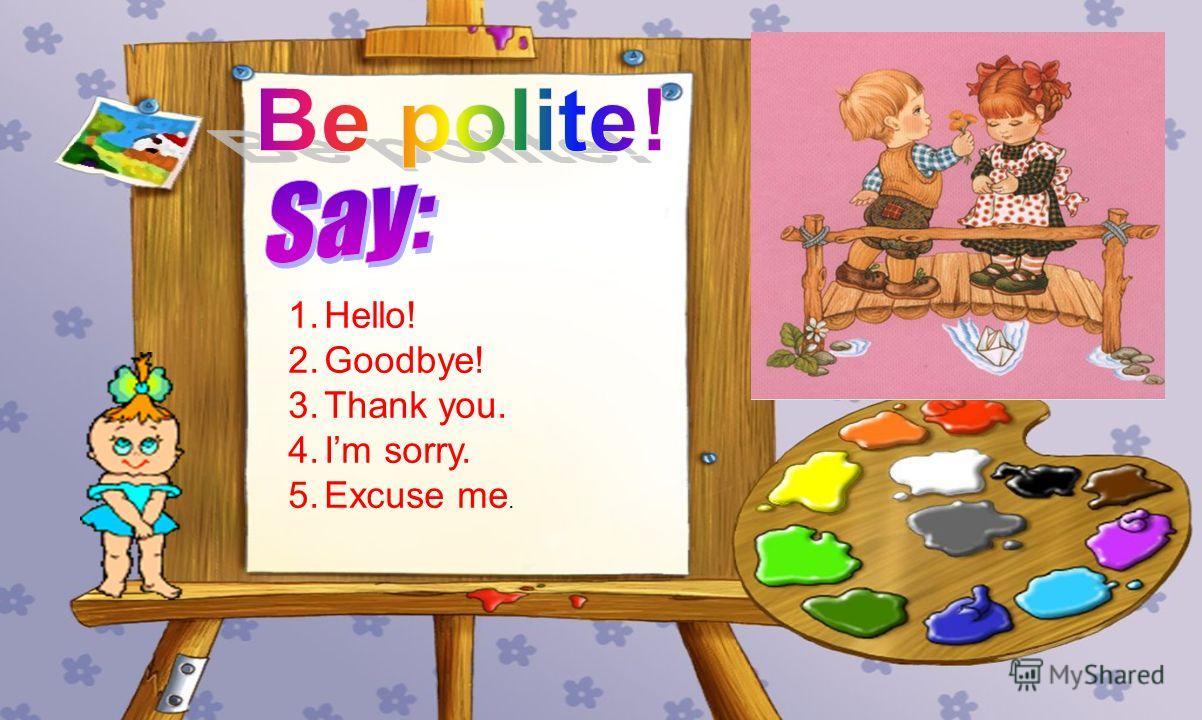 1.Hello! 2.Goodbye! 3.Thank you. 4.Im sorry. 5.Excuse me.