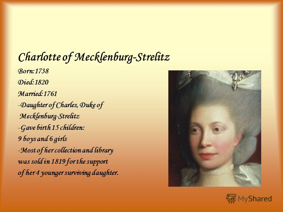 Charlotte of Mecklenburg-Strelitz Born:1738 Died:1820 Married:1761 -Daughter of Charles, Duke of Mecklenburg-Strelitz -Gave birth 15 children: 9 boys and 6 girls -Most of her collection and library was sold in 1819 for the support of her 4 younger su