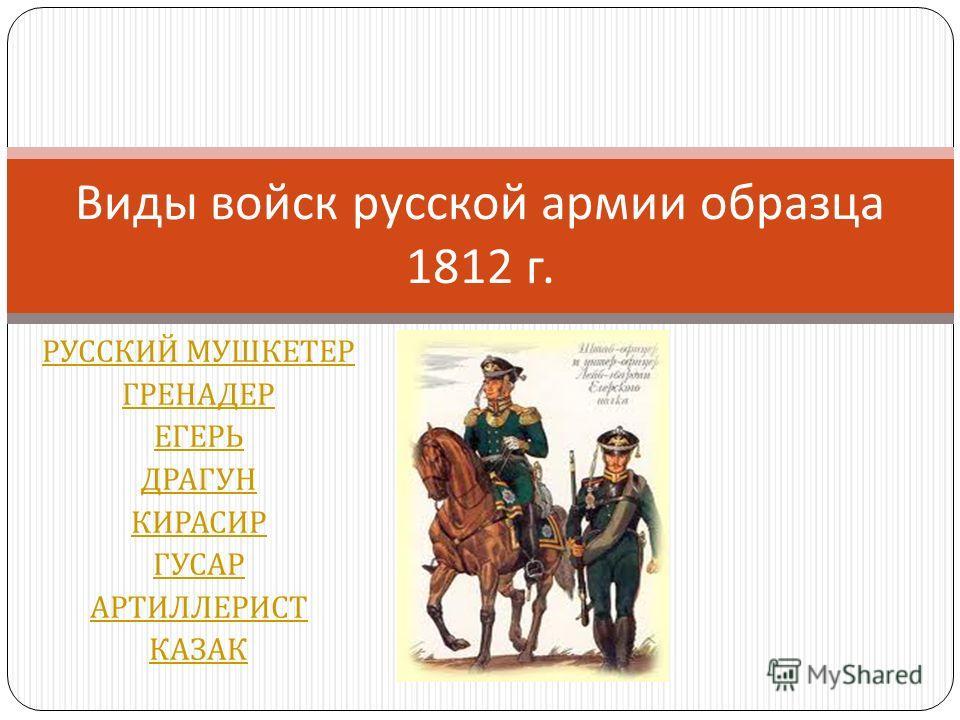 РУССКИЙ МУШКЕТЕР ГРЕНАДЕР ЕГЕРЬ ДРАГУН КИРАСИР ГУСАР АРТИЛЛЕРИСТ КАЗАК Виды войск русской армии образца 1812 г.