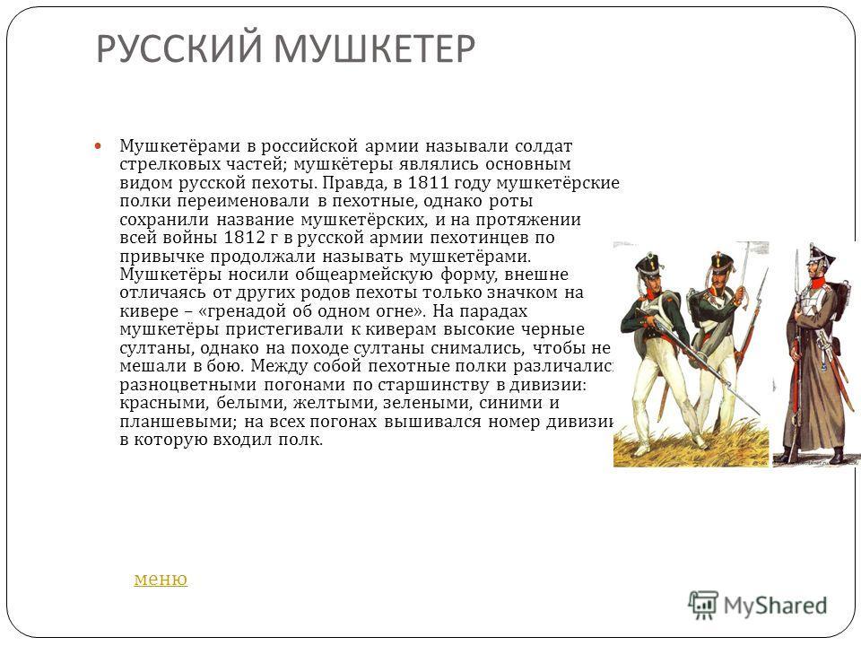 РУССКИЙ МУШКЕТЕР Мушкетёрами в российской армии называли солдат стрелковых частей ; мушкётеры являлись основным видом русской пехоты. Правда, в 1811 году мушкетёрские полки переименовали в пехотные, однако роты сохранили название мушкетёрских, и на п