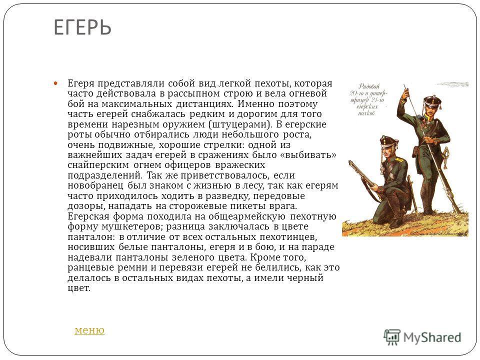ЕГЕРЬ Егеря представляли собой вид легкой пехоты, которая часто действовала в рассыпном строю и вела огневой бой на максимальных дистанциях. Именно поэтому часть егерей снабжалась редким и дорогим для того времени нарезным оружием ( штуцерами ). В ег