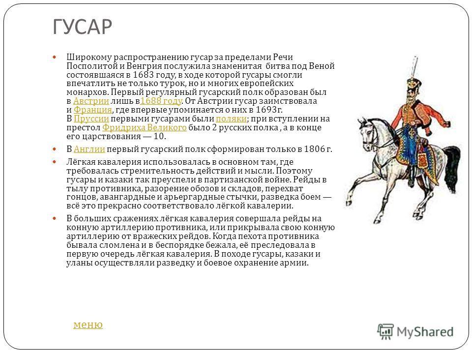 ГУСАР Широкому распространению гусар за пределами Речи Посполитой и Венгрия послужила знаменитая битва под Веной состоявшаяся в 1683 году, в ходе которой гусары смогли впечатлить не только турок, но и многих европейских монархов. Первый регулярный гу